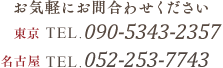 お気軽にお問合わせください 東京 TEL.090-5343-2357|名古屋 TEL. 052-253-7743